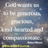God wants us to be generous, gracious, kind-hearted and compassionate. Robert Morris