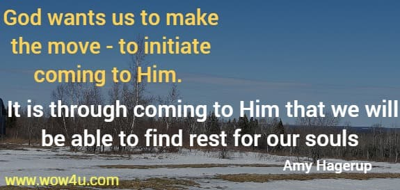 God wants us to make the move - to initiate coming to Him.  It is through coming to Him that we will be able to find rest for our souls   Amy Hagerup