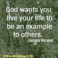 God wants you live your life to be an example to others. James Strand