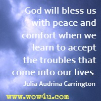 God will bless us with peace and comfort when we learn to accept the troubles that come into our lives. Julia Audrina Carrington