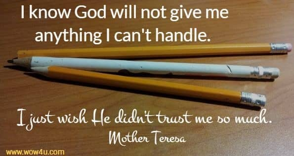 I know God will not give me anything I can't handle.  I just wish He didn't trust me so much. Mother Teresa