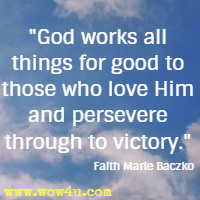 God works all things for good to those who love Him and persevere through to victory. Faith Marie Baczko