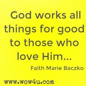 God works all things for good to those who love Him... Faith Marie Baczko