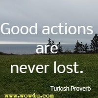 Good actions are never lost. Turkish Proverb