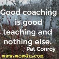 Good coaching is good teaching and nothing else. Pat Conroy