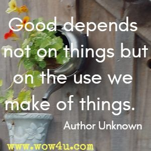 Good depends not on things but on the use we make of things. Author Unknown