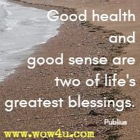 Good health and good sense are two of life's greatest blessings. Publius