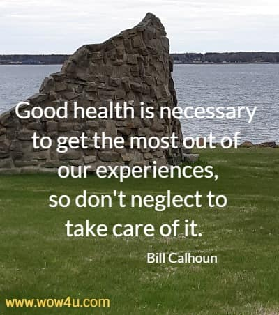 Good health is necessary to get the most out of our experiences,  so don't neglect to take care of it.  Bill Calhoun