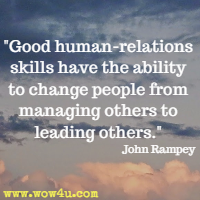 Good human-relations skills have the ability to change people from managing others to leading others. John Rampey