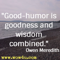 Good-humor is goodness and wisdom combined. Owen Meredith