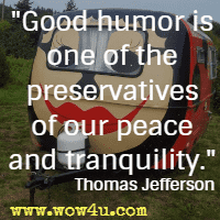 Good humor is one of the preservatives of our peace and tranquility. Thomas Jefferson