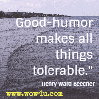 Good-humor makes all things tolerable. Henry Ward Beecher