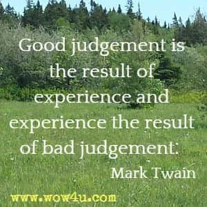 Good judgement is the result of experience and experience the result of bad judgement.  Mark Twain