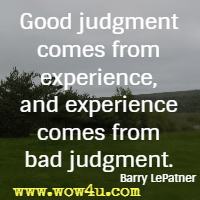Good judgment comes from experience, and experience comes from bad judgment. Barry LePatner