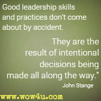 Good leadership skills and practices don't come about by accident. They are the result of intentional decisions being made all along the way. John Stange