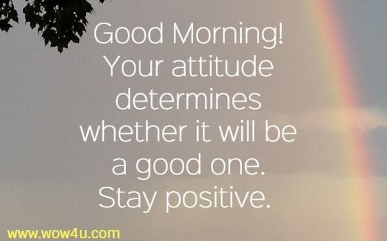 Good Morning! Your attitude determines whether it will be a good one. Stay positive.