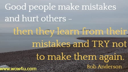 Good people make mistakes and hurt others - then they  learn from their mistakes  and TRY not to make them again. Bob Anderson