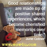 Good relationships are made up of positive shared experiences, which become cherished memories over time. June Cotner