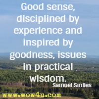 Good sense, disciplined by experience and inspired by goodness, issues in practical wisdom. Samuel Smiles