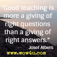 Good teaching is more a giving of right questions than a giving of right answers. Josef Albers