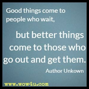 Good things come to people who wait, but better things come to those who go out and get them. Author Unkown