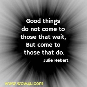 Good things do not come to those that wait, But come to those that do. Julie Hebert