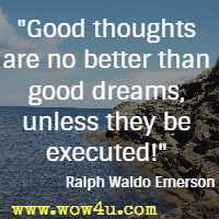 Good thoughts are no better than good dreams, unless they be executed! Ralph Waldo Emerson