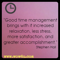 Good time management brings with it increased relaxation, less stress, more satisfaction, and greater accomplishment. Stephen Hall