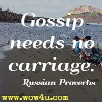 Gossip needs no carriage. Russian Proverb