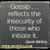 Gossip . . . reflects the insecurity of those who initiate it. Oprah Winfrey