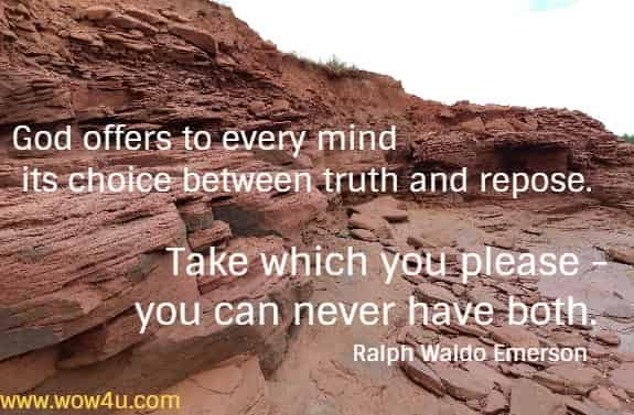 God offers to every mind its choice between truth and repose.  Take which you please - you can never have both. Ralph Waldo Emerson