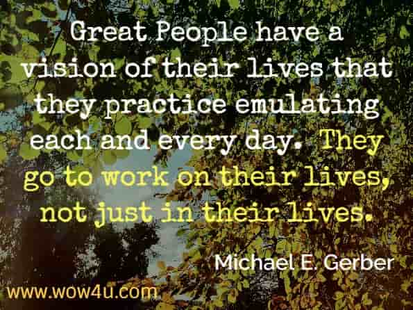 Great People have a vision of their lives that they practice emulating each and every day.  They go to work on their lives, not just in their lives. Michael E. Gerber