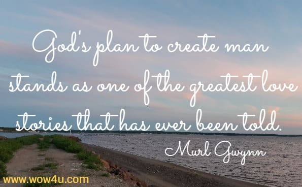 God's plan to create man stands as one of the greatest love stories that has ever been told.   Murl Gwynn