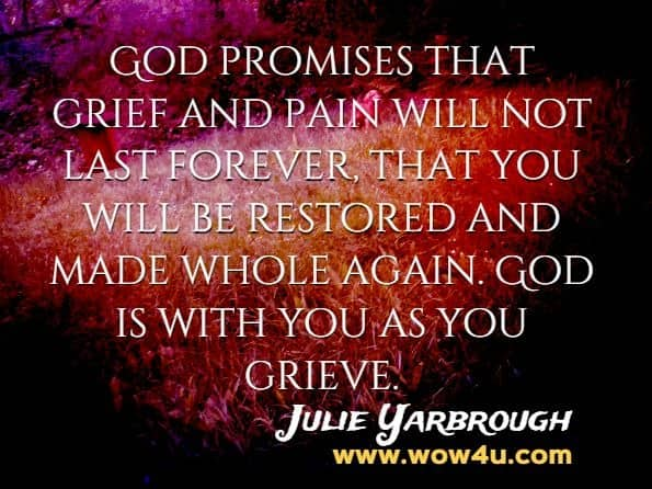 God promises that grief and pain will not last forever, that you will be restored and made whole again. God is with you as you grieve. Julie Yarbrough, Beyond The Broken Heart