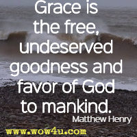 Grace is the free, undeserved goodness and favor of God to mankind. Matthew Henry