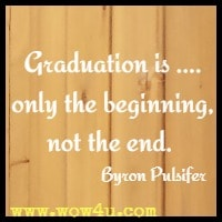 Graduation is .... only the beginning, not the end.  Byron Pulsifer