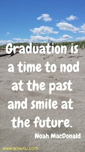 Graduation is a time to nod at the past and smile at the future.  Noah MacDonald