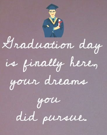 Graduation day is finally here, your dreams you did pursue.