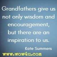 Grandfathers give us not only wisdom and encouragement, but there are an inspiration to us. Kate Summers