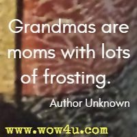 Grandmas are moms with lots of frosting. Author Unknown