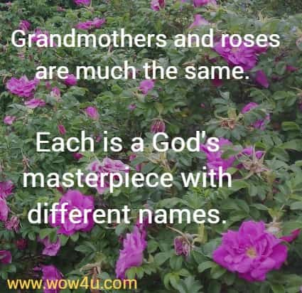 Grandmothers and roses are much the same.  Each is a God's masterpiece with different names.