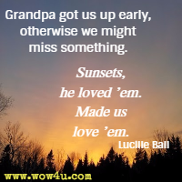 Grandpa got us up early, otherwise we might miss something. Sunsets, he loved 'em. Made us 'em. Lucille Ball