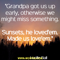 Grandpa got us up early, otherwise we might miss something. Sunsets, he loved'em. Made us love'em. Lucille Ball