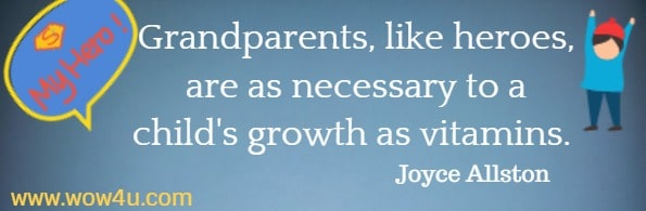Grandparents, like heroes, are as necessary to a child's growth as vitamins.  Joyce Allston