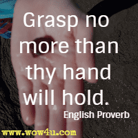 Grasp no more than thy hand will hold. English Proverb
