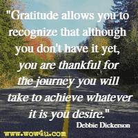 Gratitude allows you to recognize that although you don't have it yet, you are thankful for the journey you will take to achieve whatever it is you desire. Debbie Dickerson
