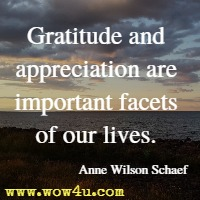 Gratitude and appreciation are important facets of our lives. Anne Wilson Schaef