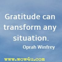 Gratitude can transform any situation. Oprah Winfrey