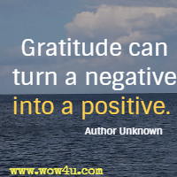 Gratitude can turn a negative into a positive.  Author Unknown