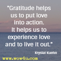Gratitude helps us to put love into action. It helps us to experience love and to live it out.  Krystal Kuehn